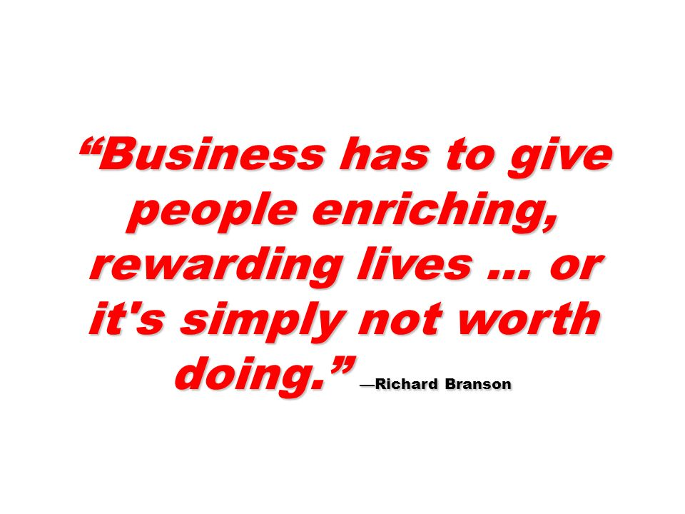 Business has to give people enriching, rewarding lives … or it s simply not worth doing. —Richard Branson