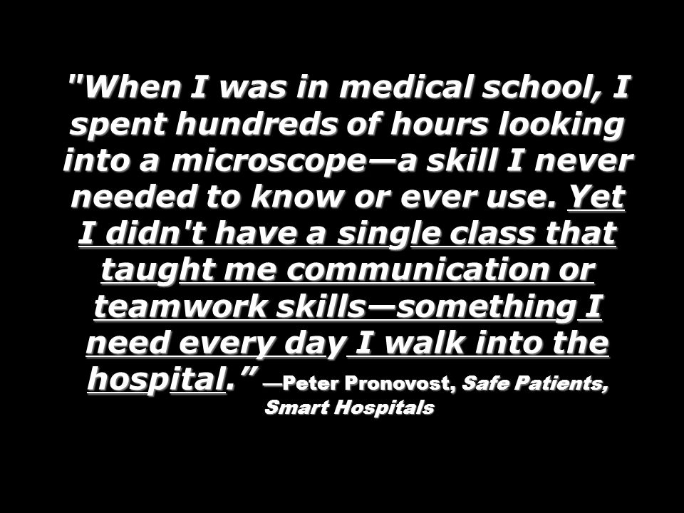 When I was in medical school, I spent hundreds of hours looking into a microscope—a skill I never needed to know or ever use. Yet I didn t have a single class that taught me communication or teamwork skills—something I need every day I walk into the hospital. —Peter Pronovost, Safe Patients, Smart Hospitals