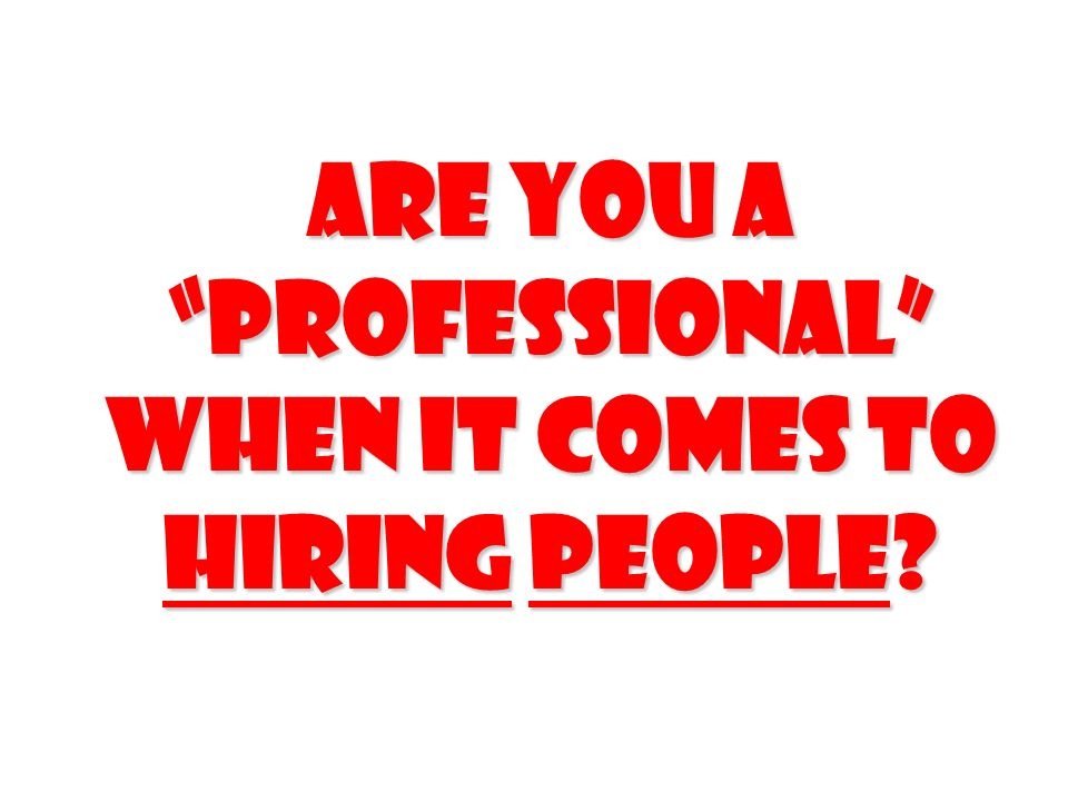 Are you a professional when it comes to Hiring people