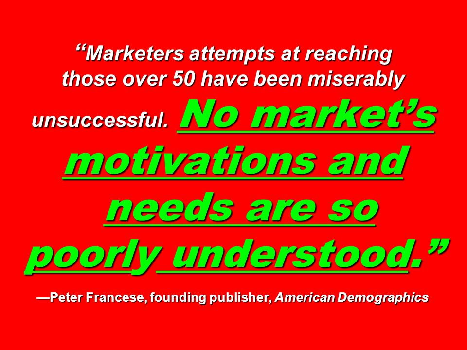 Marketers attempts at reaching those over 50 have been miserably unsuccessful. No market's motivations and needs are so poorly understood. —Peter Francese, founding publisher, American Demographics