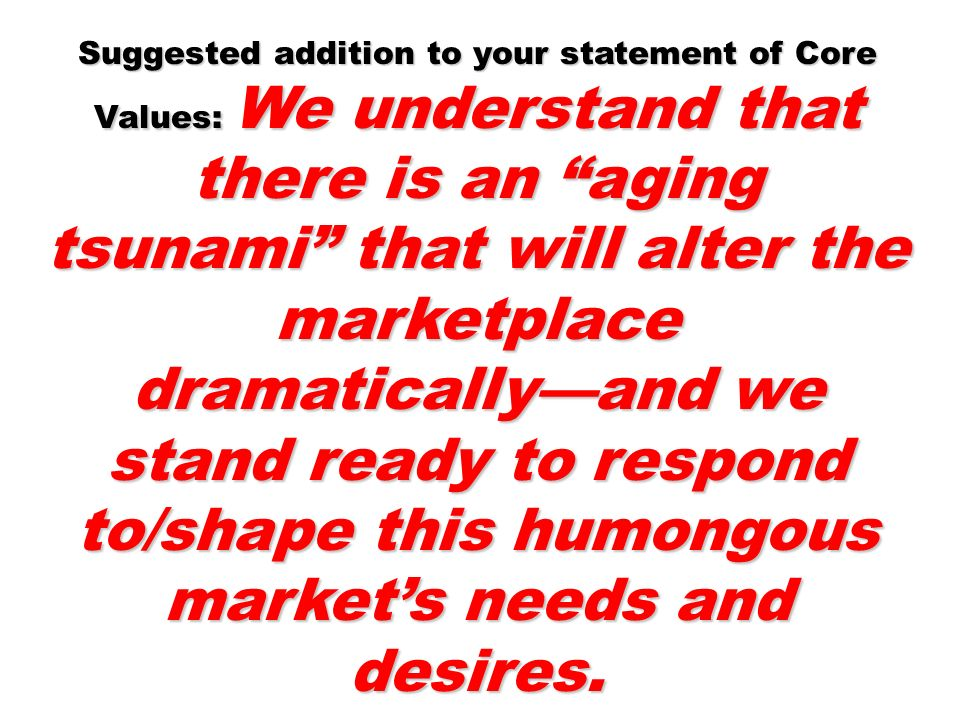 Suggested addition to your statement of Core Values: We understand that there is an aging tsunami that will alter the marketplace dramatically—and we stand ready to respond to/shape this humongous market's needs and desires.