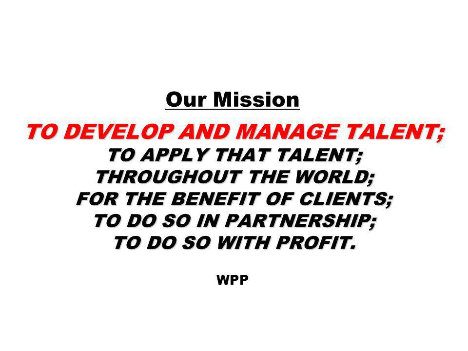 Our Mission TO DEVELOP AND MANAGE TALENT; TO APPLY THAT TALENT; THROUGHOUT THE WORLD; FOR THE BENEFIT OF CLIENTS; TO DO SO IN PARTNERSHIP; TO DO SO WITH PROFIT. WPP