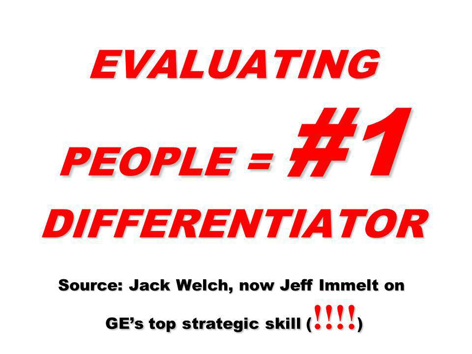 EVALUATING PEOPLE = #1 DIFFERENTIATOR Source: Jack Welch, now Jeff Immelt on GE's top strategic skill (!!!!)