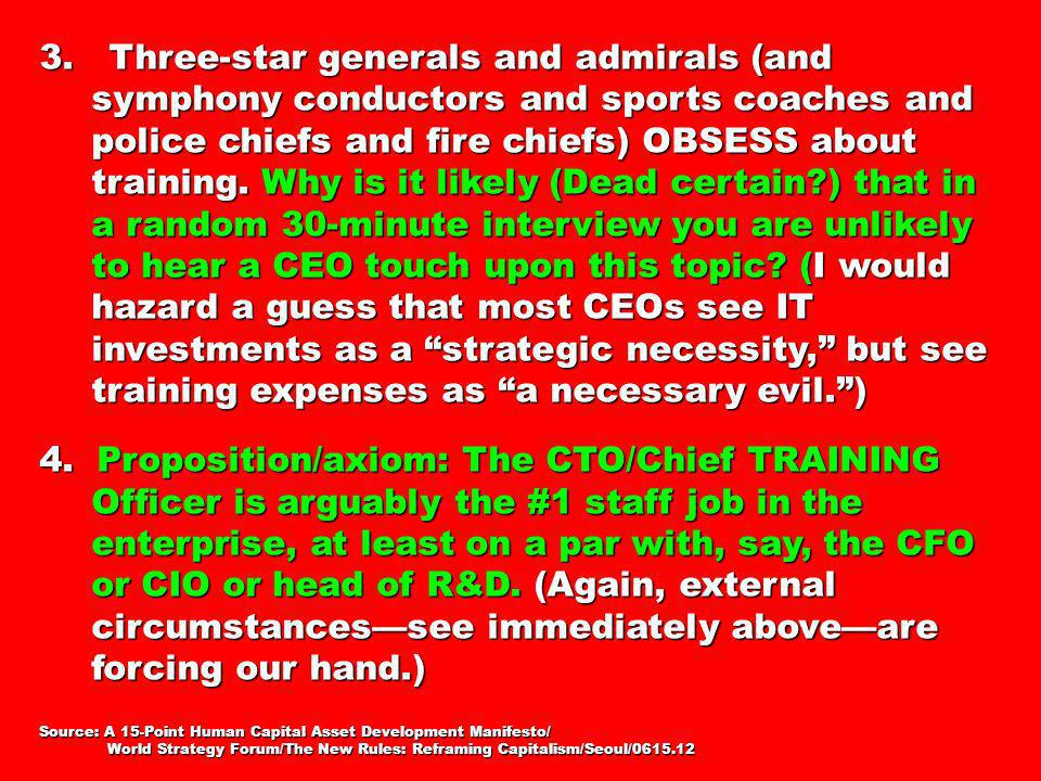 3. Three-star generals and admirals (and symphony conductors and sports coaches and police chiefs and fire chiefs) OBSESS about training. Why is it likely (Dead certain ) that in a random 30-minute interview you are unlikely to hear a CEO touch upon this topic (I would hazard a guess that most CEOs see IT investments as a strategic necessity, but see training expenses as a necessary evil. )
