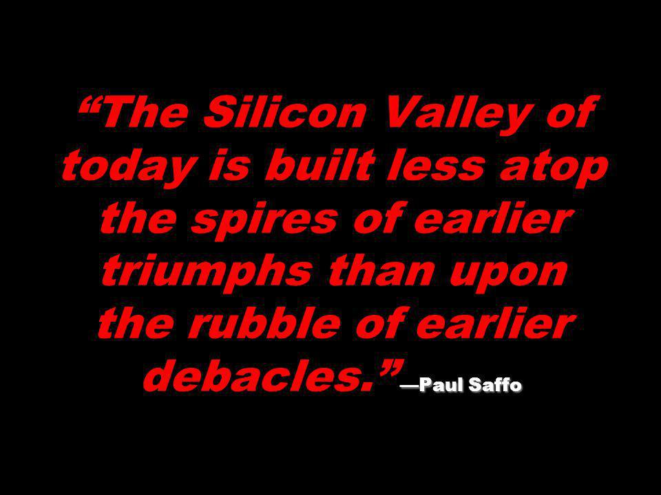 The Silicon Valley of today is built less atop the spires of earlier triumphs than upon the rubble of earlier debacles. —Paul Saffo