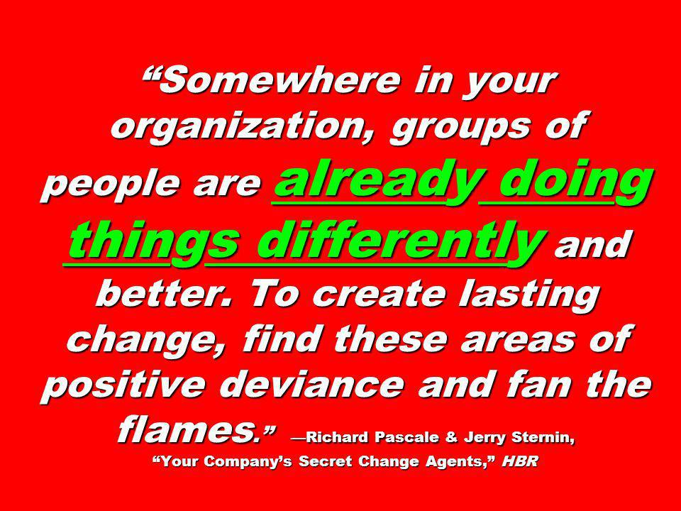 Somewhere in your organization, groups of people are already doing things differently and better. To create lasting change, find these areas of positive deviance and fan the flames. —Richard Pascale & Jerry Sternin, Your Company's Secret Change Agents, HBR