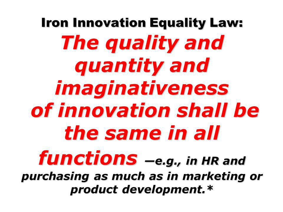 Iron Innovation Equality Law: The quality and quantity and imaginativeness of innovation shall be the same in all functions —e.g., in HR and purchasing as much as in marketing or product development.*
