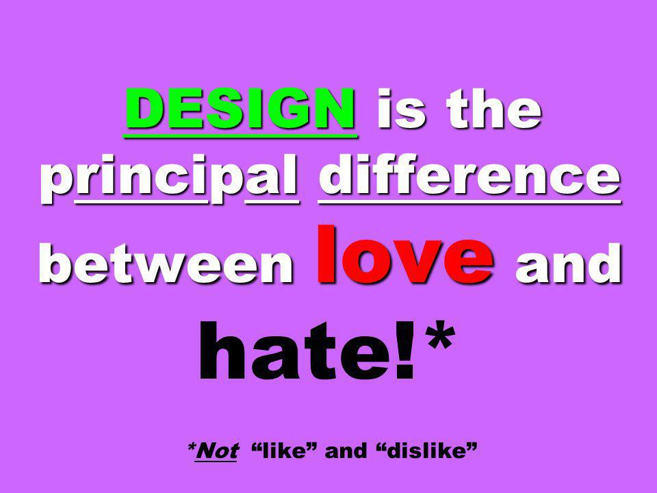 DESIGN is the principal difference between love and hate