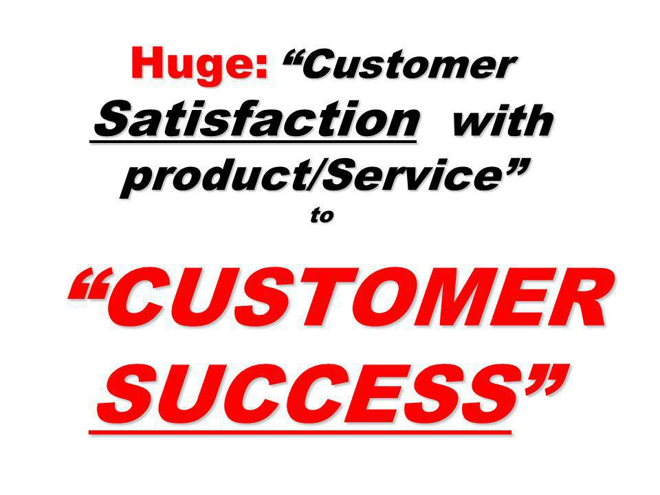 Huge: Customer Satisfaction with product/Service to CUSTOMER SUCCESS