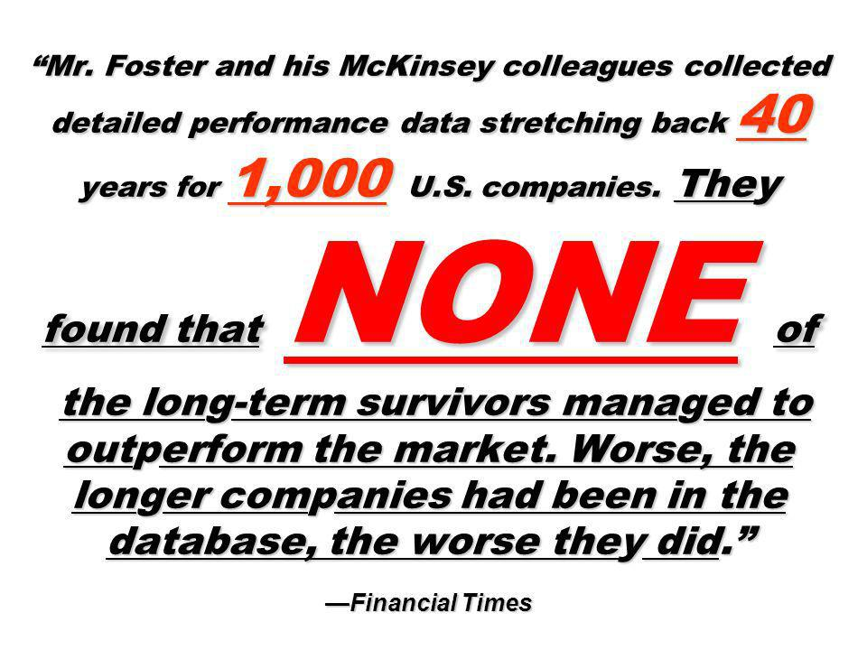 Mr. Foster and his McKinsey colleagues collected detailed performance data stretching back 40 years for 1,000 U.S. companies. They found that NONE of the long-term survivors managed to outperform the market. Worse, the longer companies had been in the database, the worse they did. —Financial Times