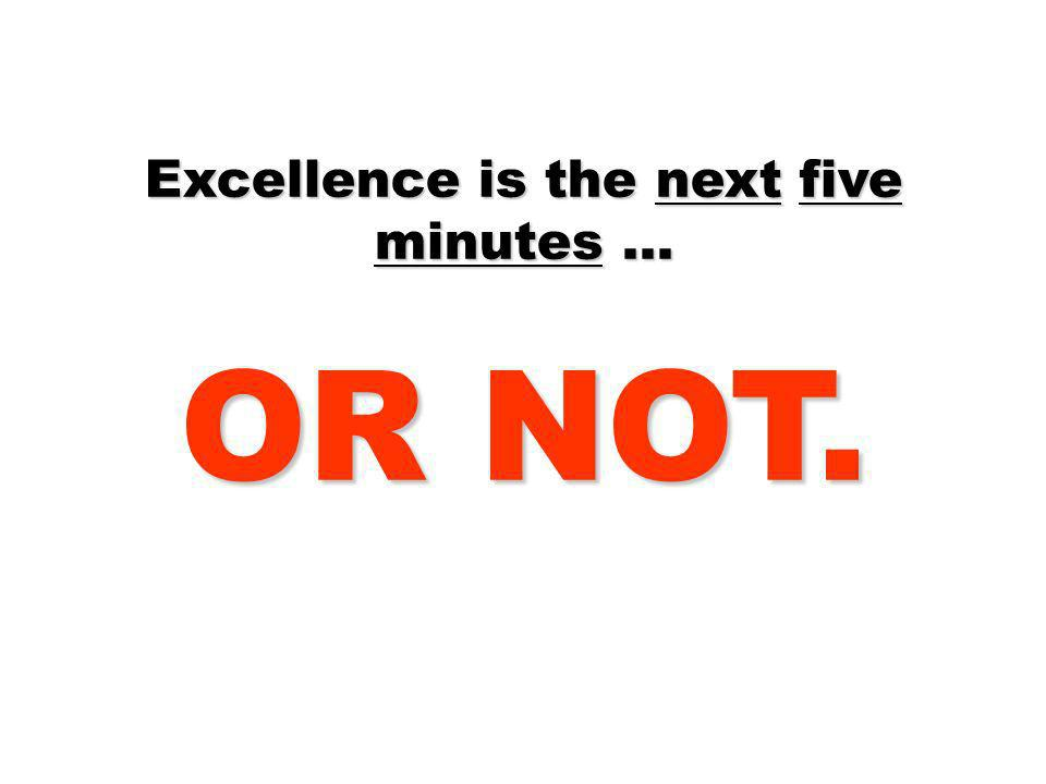 Excellence is the next five minutes …