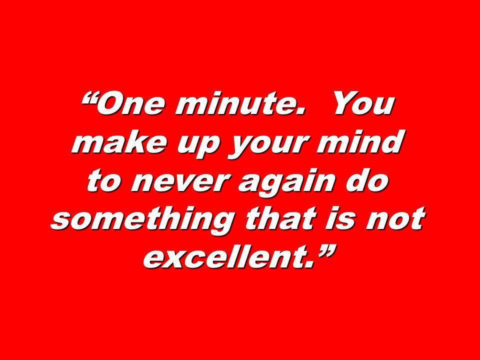 One minute. You make up your mind to never again do something that is not excellent.