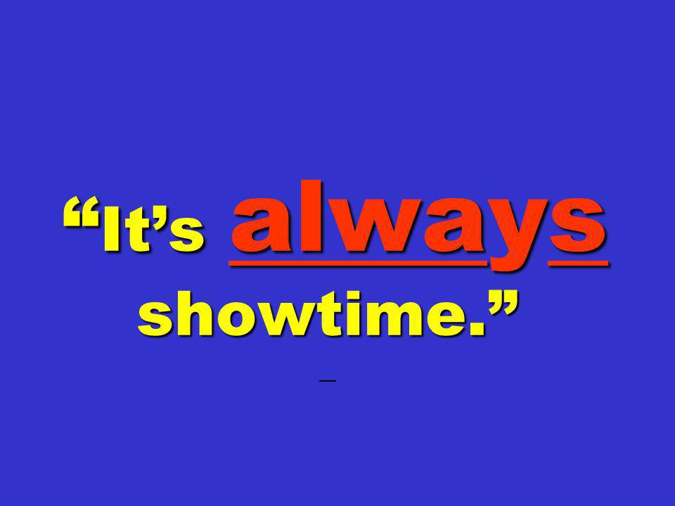 It's always showtime. —
