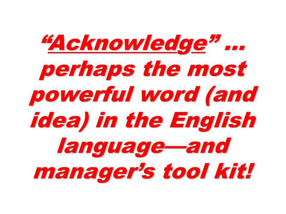 Acknowledge … perhaps the most powerful word (and idea) in the English language—and manager's tool kit!