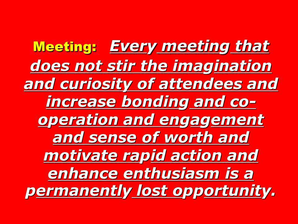Meeting: Every meeting that does not stir the imagination and curiosity of attendees and increase bonding and co-operation and engagement and sense of worth and motivate rapid action and enhance enthusiasm is a permanently lost opportunity.