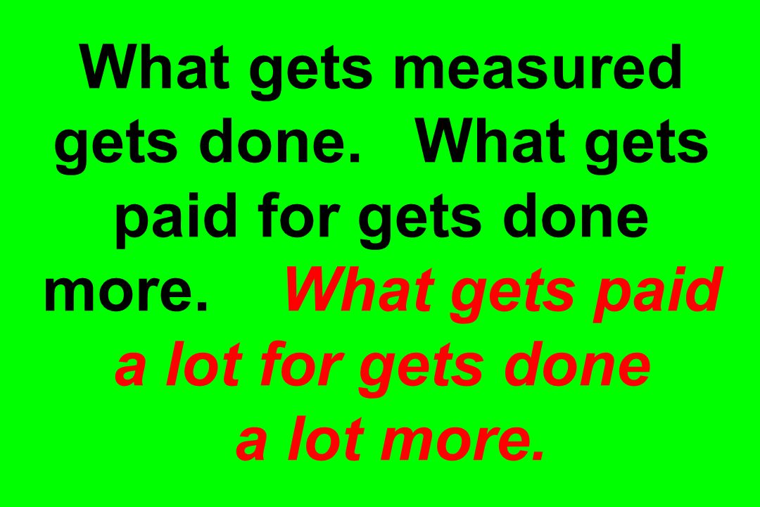What gets measured gets done. What gets paid for gets done more