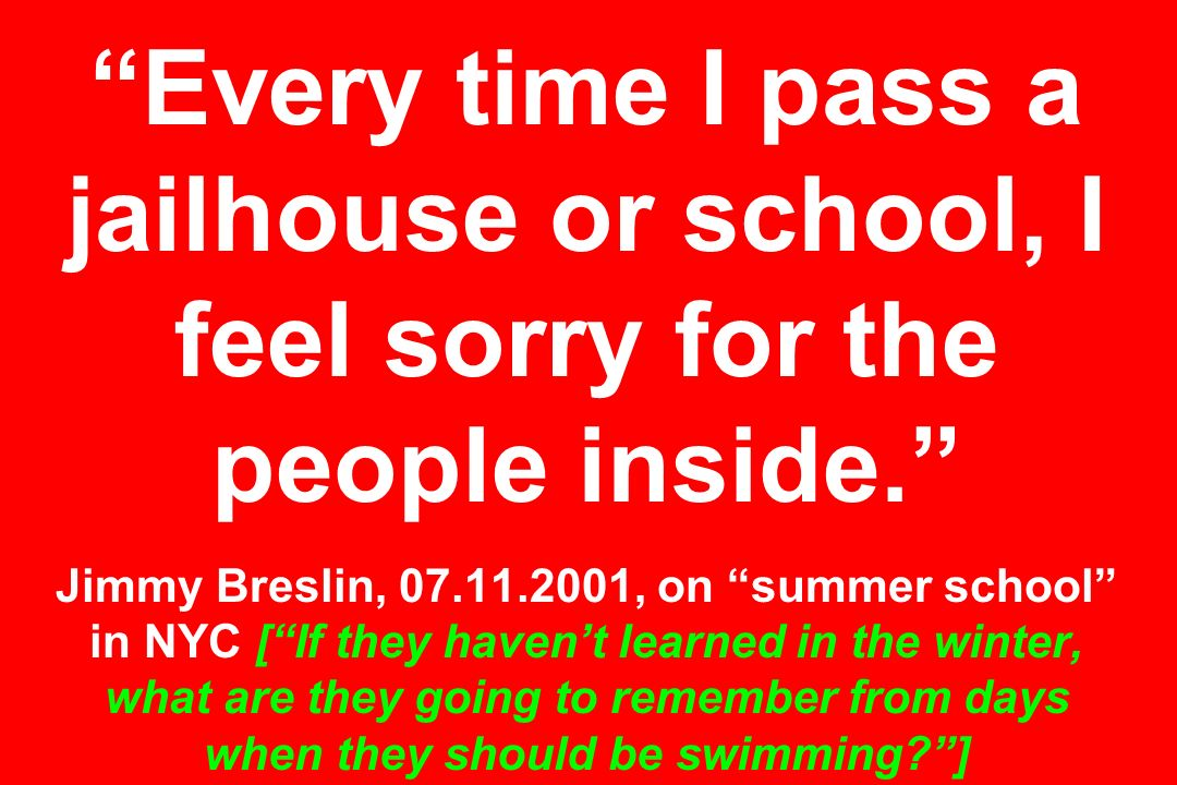 Every time I pass a jailhouse or school, I feel sorry for the people inside. Jimmy Breslin, , on summer school in NYC [ If they haven't learned in the winter, what are they going to remember from days when they should be swimming ]