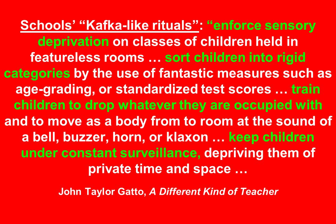 Schools' Kafka-like rituals : enforce sensory deprivation on classes of children held in featureless rooms … sort children into rigid categories by the use of fantastic measures such as age-grading, or standardized test scores … train children to drop whatever they are occupied with and to move as a body from to room at the sound of a bell, buzzer, horn, or klaxon … keep children under constant surveillance, depriving them of private time and space … John Taylor Gatto, A Different Kind of Teacher