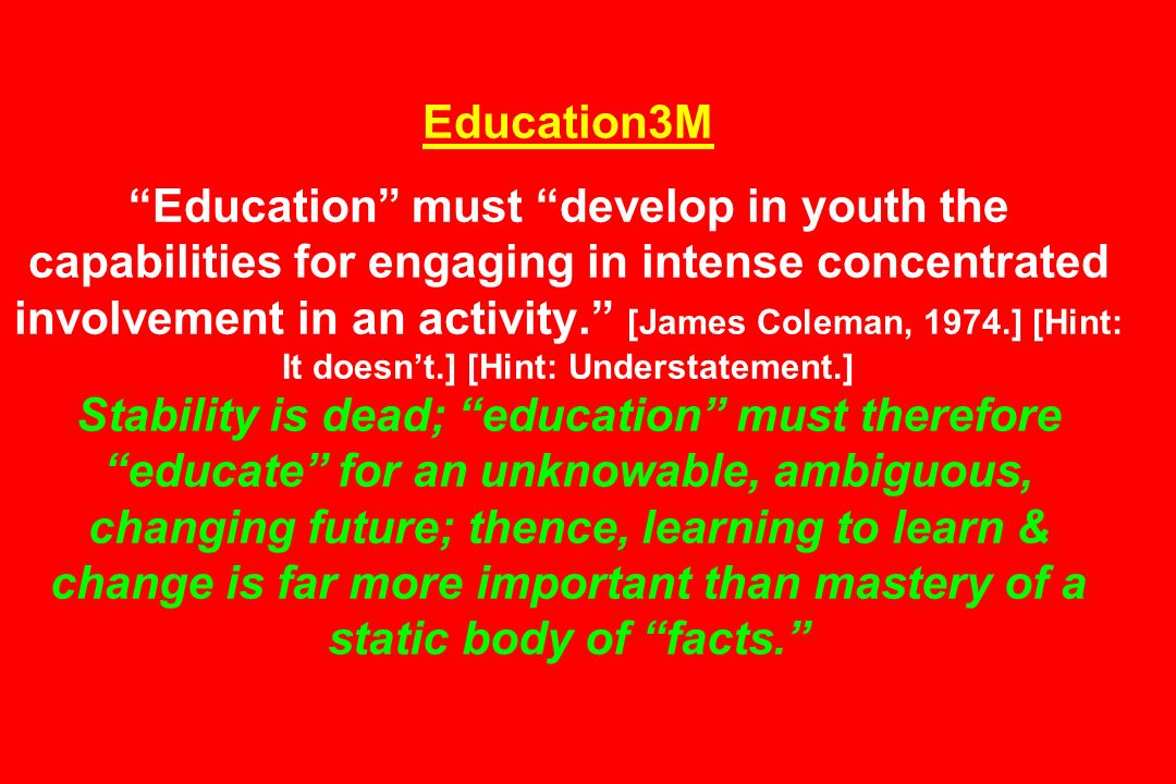 Education3M Education must develop in youth the capabilities for engaging in intense concentrated involvement in an activity. [James Coleman, 1974.] [Hint: It doesn't.] [Hint: Understatement.] Stability is dead; education must therefore educate for an unknowable, ambiguous, changing future; thence, learning to learn & change is far more important than mastery of a static body of facts.