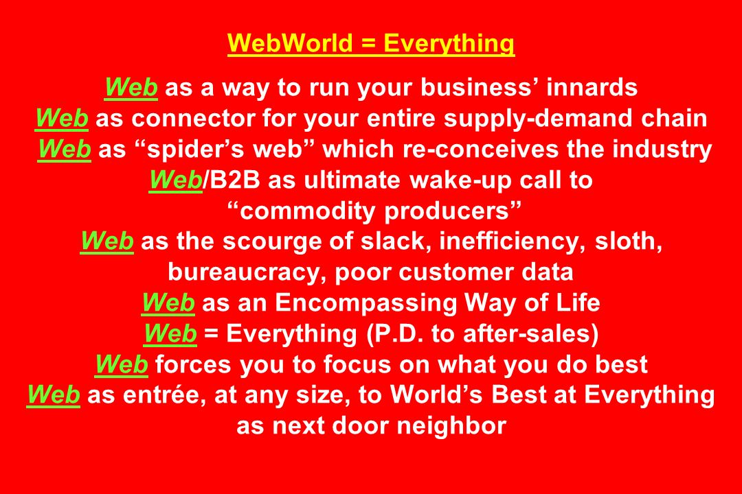 WebWorld = Everything Web as a way to run your business' innards Web as connector for your entire supply-demand chain Web as spider's web which re-conceives the industry Web/B2B as ultimate wake-up call to commodity producers Web as the scourge of slack, inefficiency, sloth, bureaucracy, poor customer data Web as an Encompassing Way of Life Web = Everything (P.D.