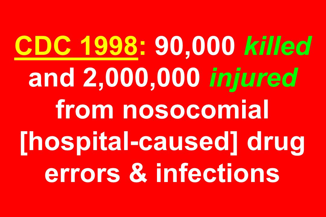 CDC 1998: 90,000 killed and 2,000,000 injured from nosocomial [hospital-caused] drug errors & infections