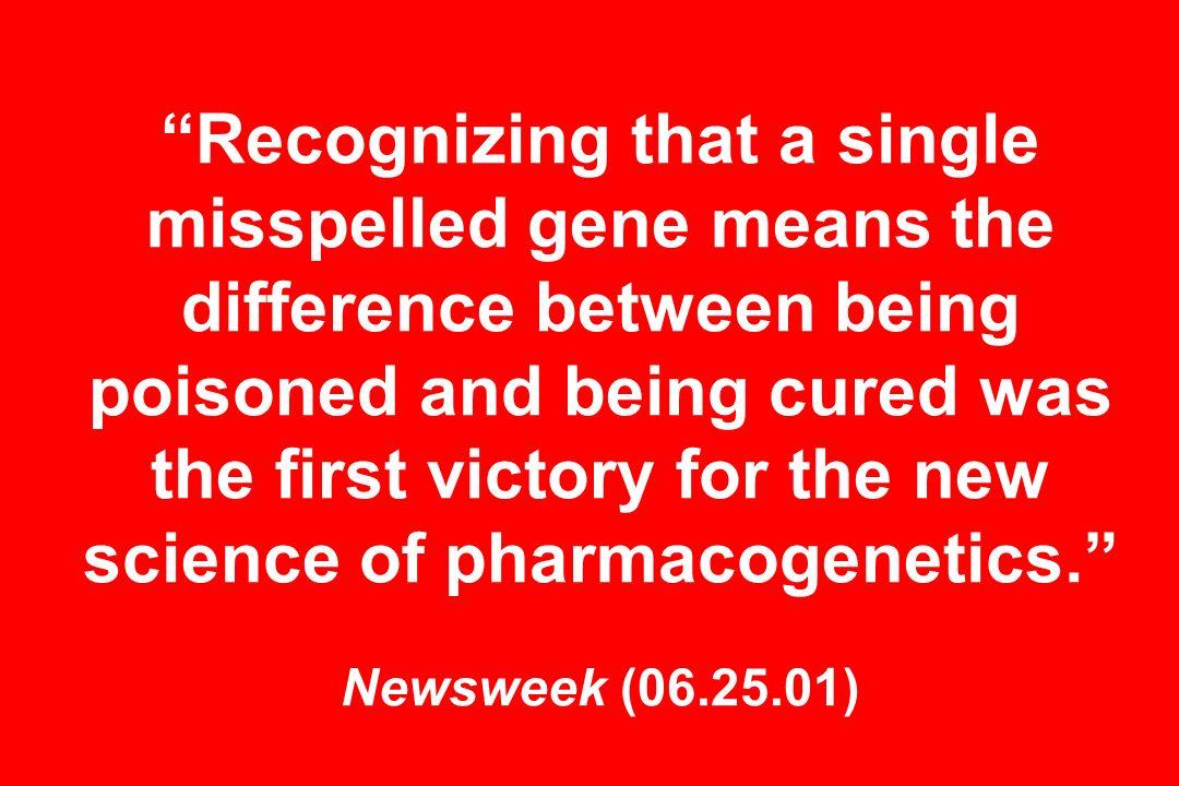 Recognizing that a single misspelled gene means the difference between being poisoned and being cured was the first victory for the new science of pharmacogenetics. Newsweek ( )