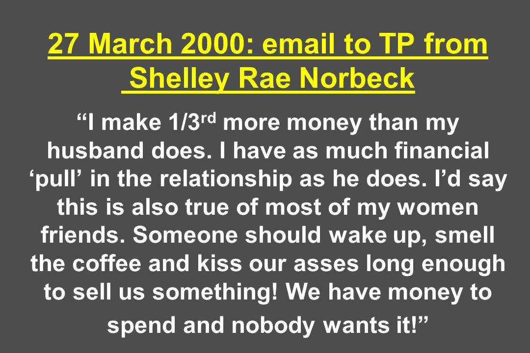 27 March 2000:  to TP from Shelley Rae Norbeck I make 1/3rd more money than my husband does.