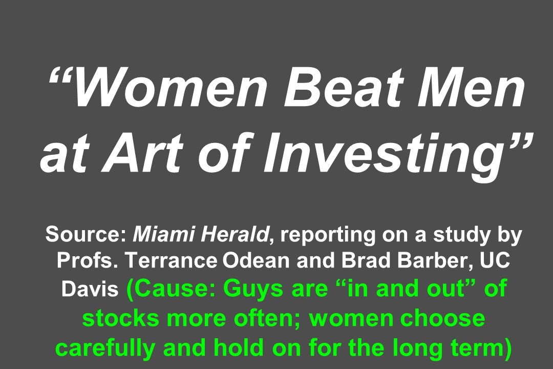 Women Beat Men at Art of Investing Source: Miami Herald, reporting on a study by Profs.