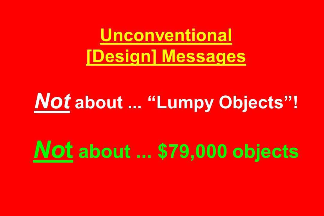 Unconventional [Design] Messages Not about. Lumpy Objects . Not about