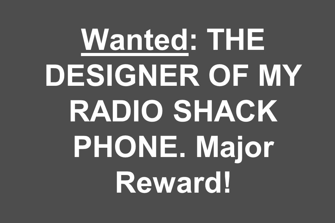 Wanted: THE DESIGNER OF MY RADIO SHACK PHONE. Major Reward!