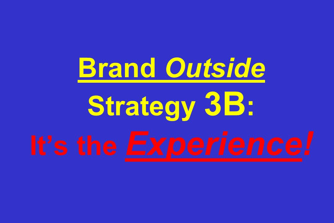 Brand Outside Strategy 3B: It's the Experience!