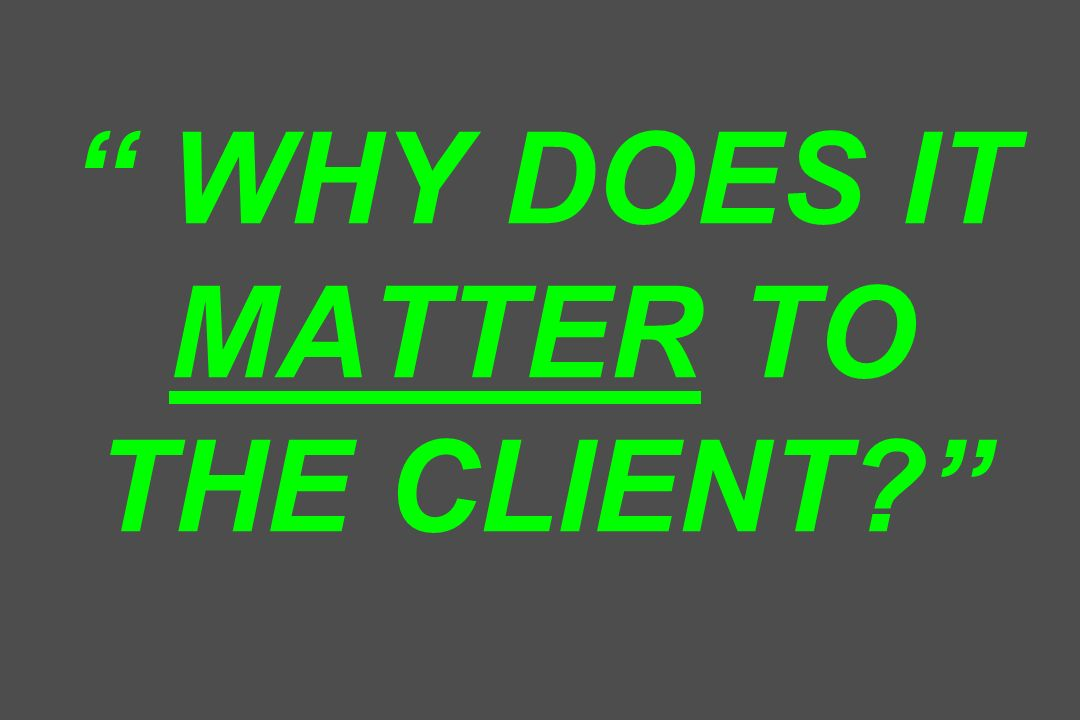 WHY DOES IT MATTER TO THE CLIENT