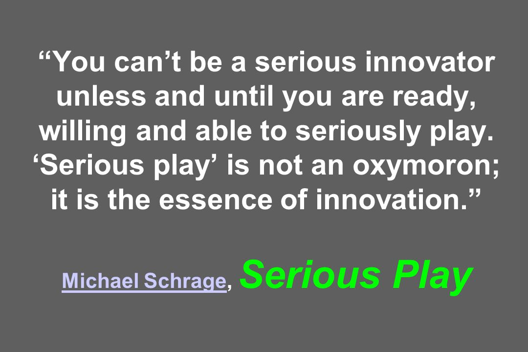 You can't be a serious innovator unless and until you are ready, willing and able to seriously play. 'Serious play' is not an oxymoron; it is the essence of innovation. Michael Schrage, Serious Play