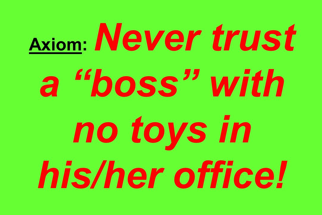 Axiom: Never trust a boss with no toys in his/her office!