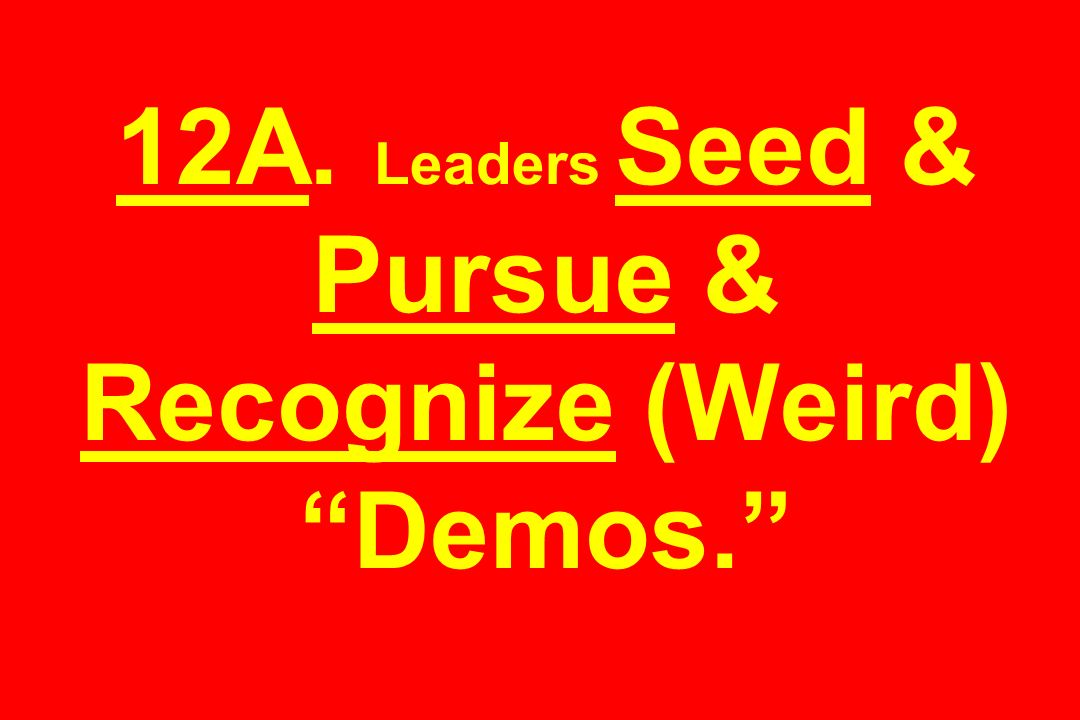 12A. Leaders Seed & Pursue & Recognize (Weird) Demos.