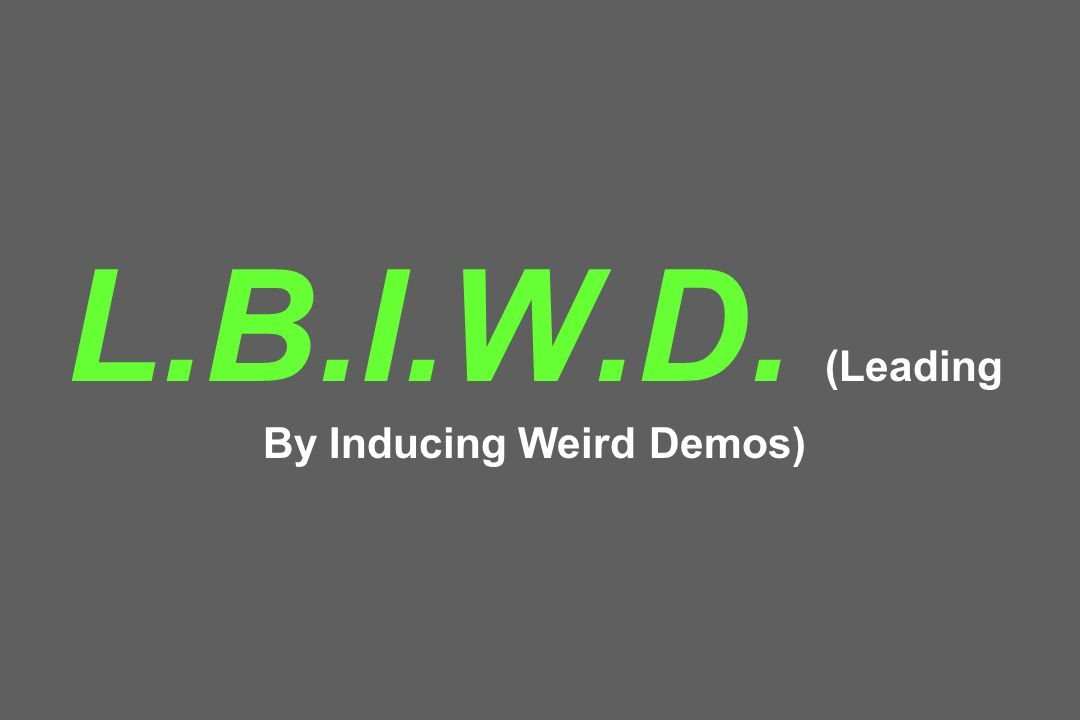 L.B.I.W.D. (Leading By Inducing Weird Demos)