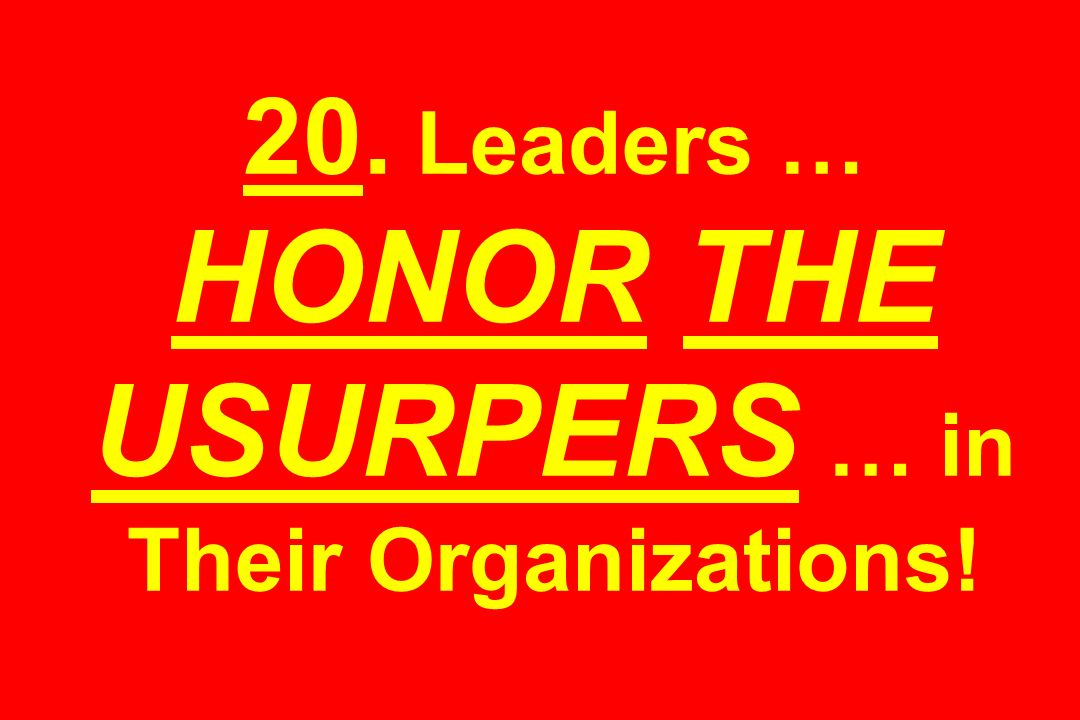 20. Leaders … HONOR THE USURPERS … in Their Organizations!