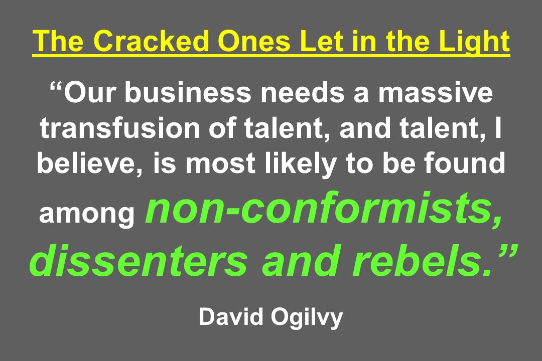 The Cracked Ones Let in the Light Our business needs a massive transfusion of talent, and talent, I believe, is most likely to be found among non-conformists, dissenters and rebels. David Ogilvy