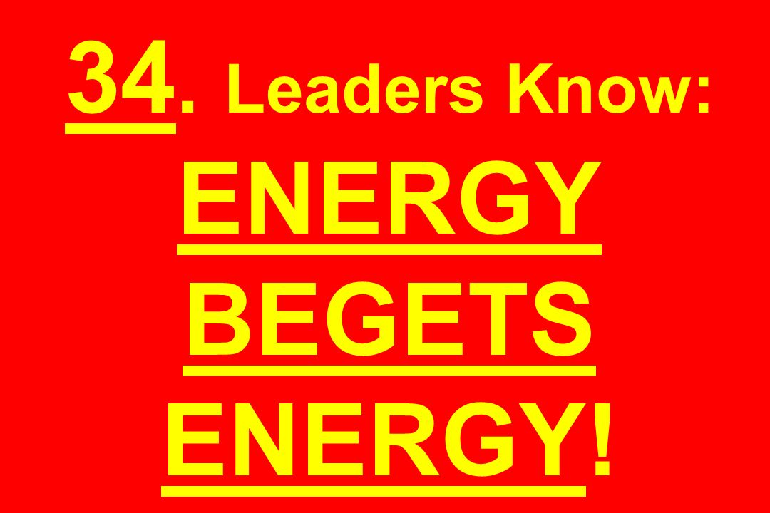 34. Leaders Know: ENERGY BEGETS ENERGY!
