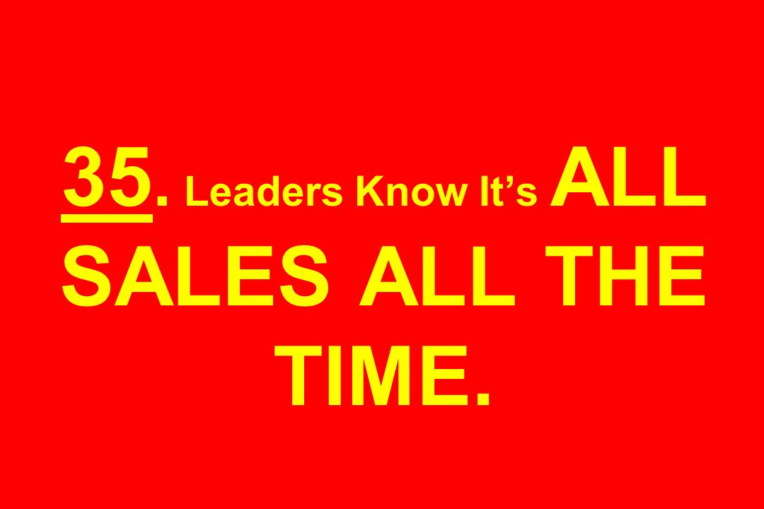 35. Leaders Know It's ALL SALES ALL THE TIME.