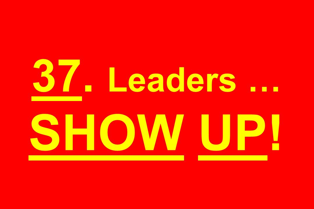 37. Leaders … SHOW UP!