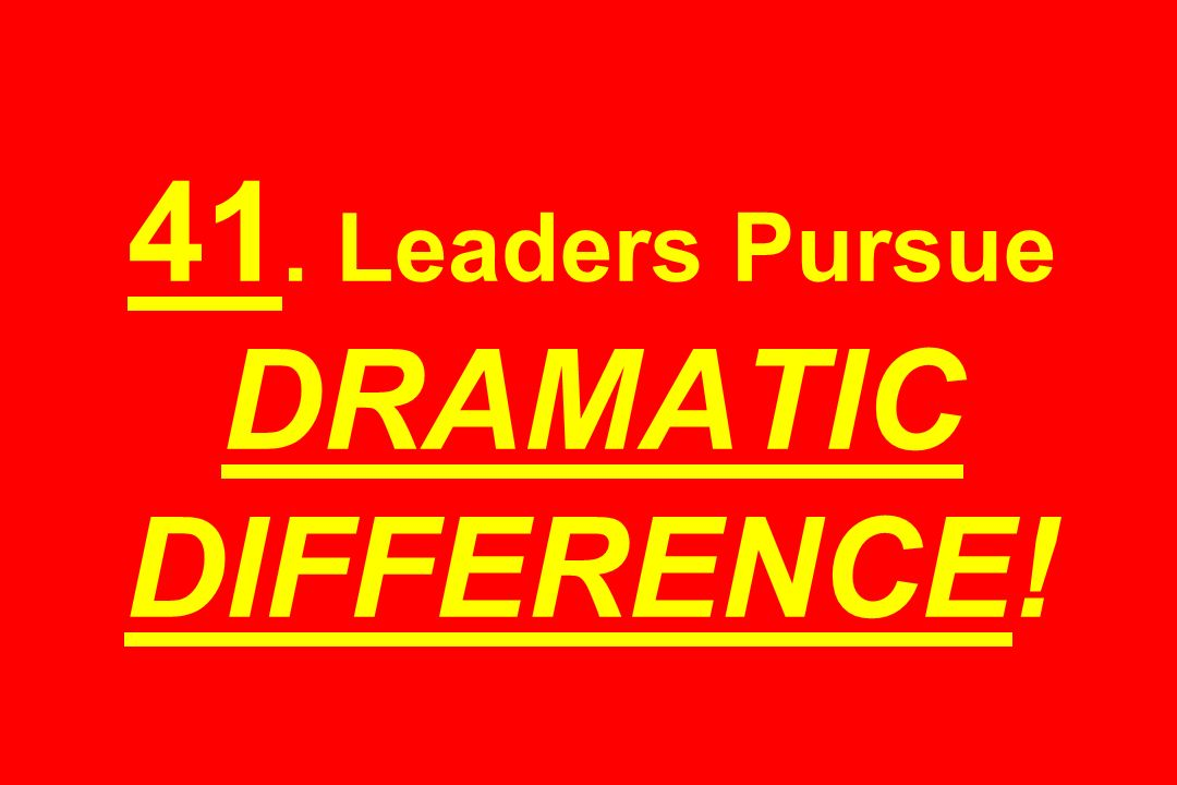 41. Leaders Pursue DRAMATIC DIFFERENCE!