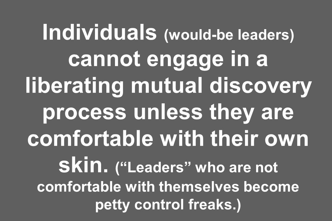 Individuals (would-be leaders) cannot engage in a liberating mutual discovery process unless they are comfortable with their own skin.