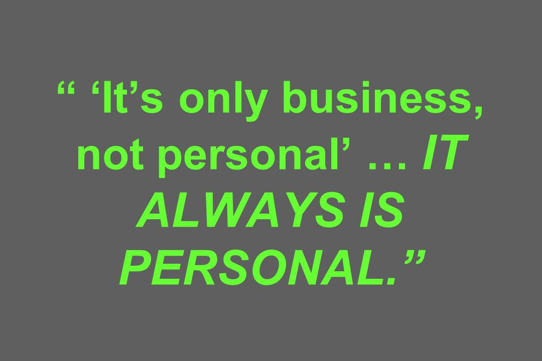 'It's only business, not personal' … IT ALWAYS IS PERSONAL.