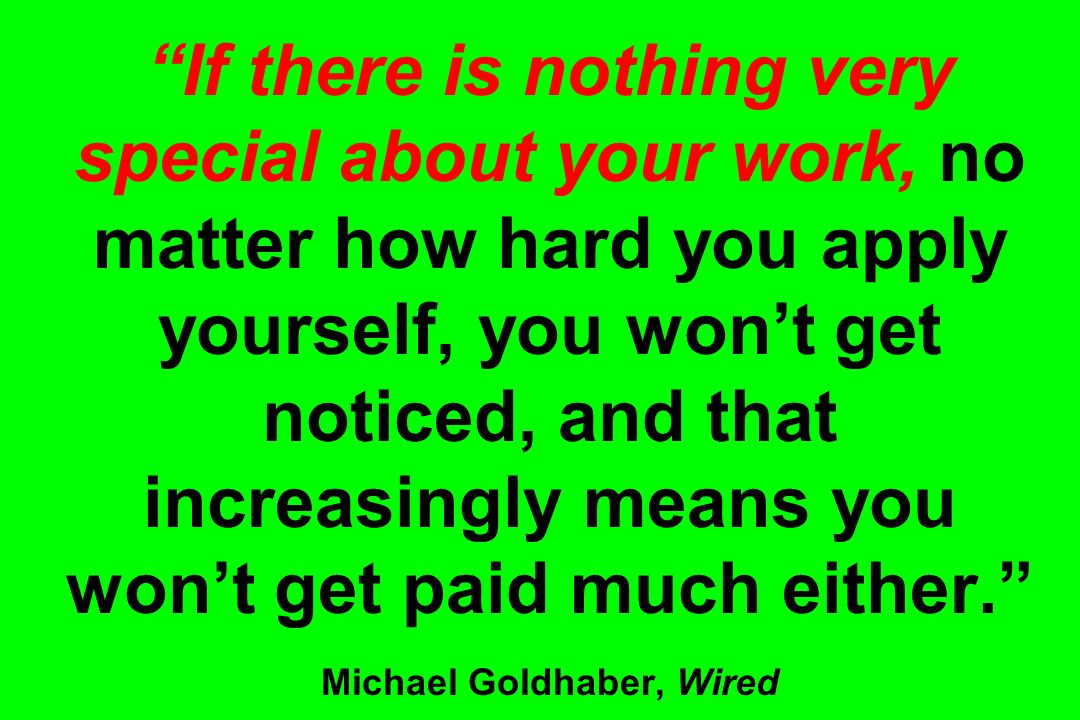 If there is nothing very special about your work, no matter how hard you apply yourself, you won't get noticed, and that increasingly means you won't get paid much either. Michael Goldhaber, Wired