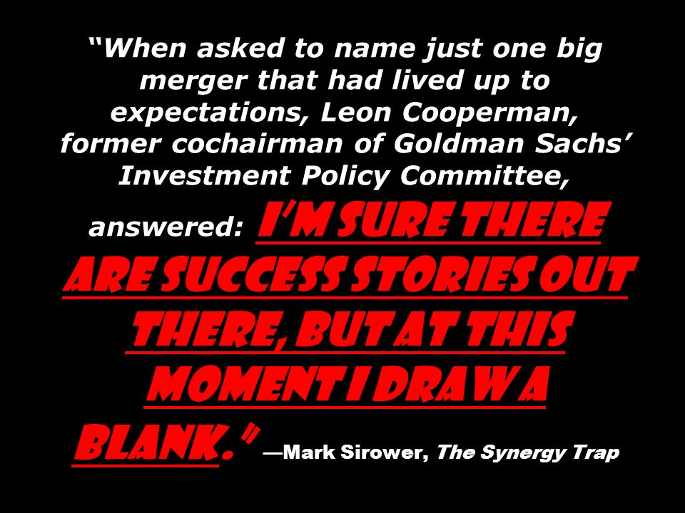 When asked to name just one big merger that had lived up to expectations, Leon Cooperman, former cochairman of Goldman Sachs' Investment Policy Committee, answered: I'm sure there are success stories out there, but at this moment I draw a blank. —Mark Sirower, The Synergy Trap
