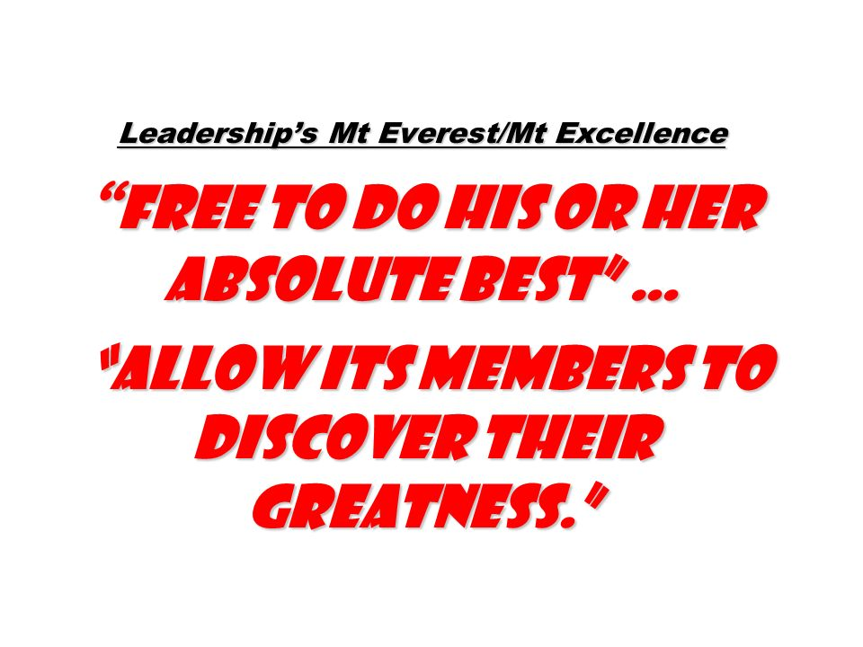 Leadership's Mt Everest/Mt Excellence free to do his or her absolute best … allow its members to discover their greatness.