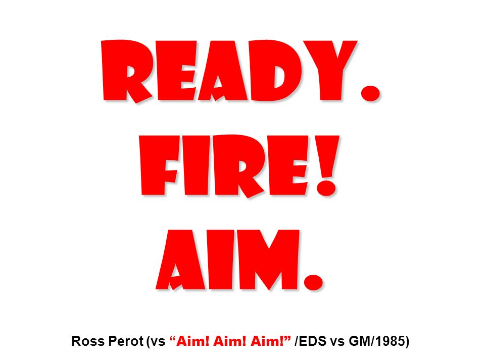 READY. FIRE! AIM. Ross Perot (vs Aim! Aim! Aim! /EDS vs GM/1985)