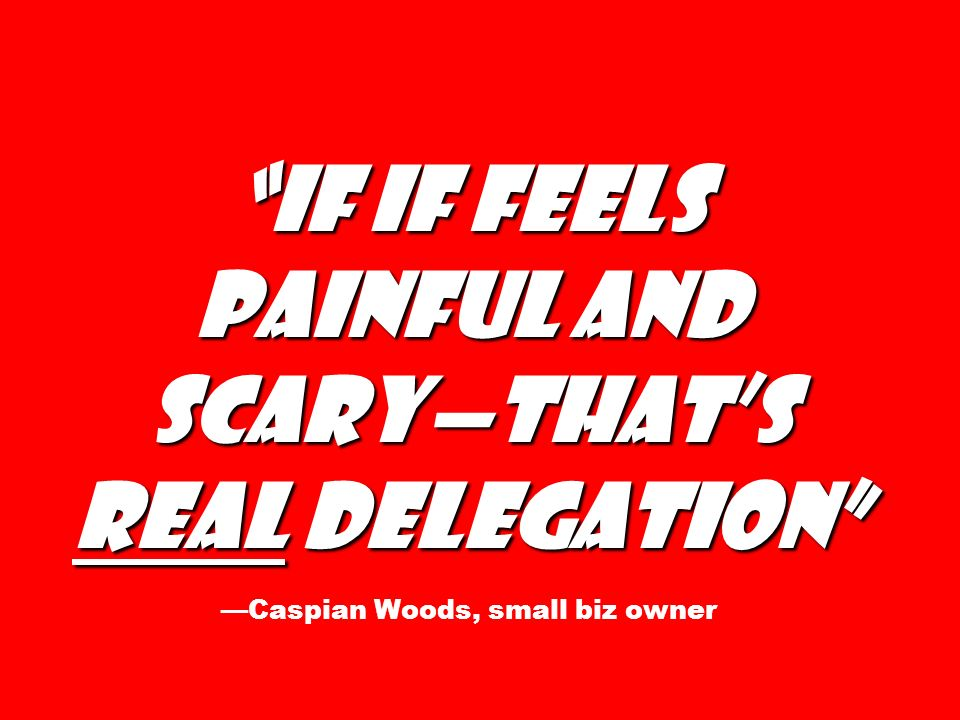 If if feels painful and scary—that's real delegation —Caspian Woods, small biz owner