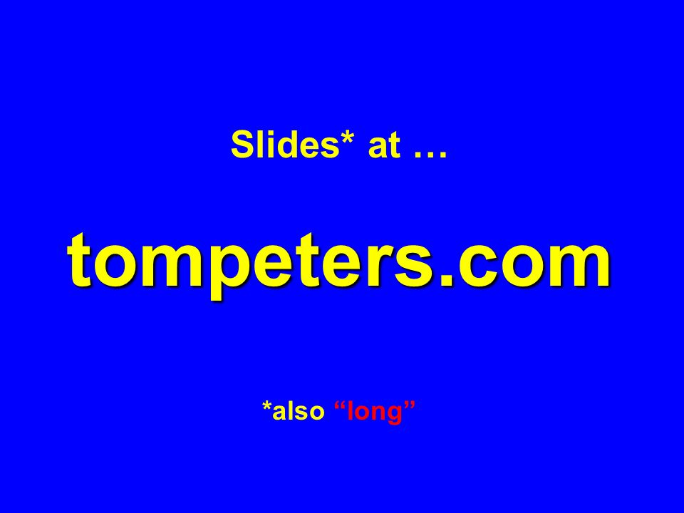 Slides* at … tompeters.com *also long